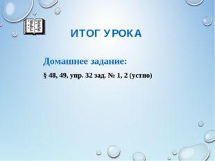 ИТОГ УРОКА Домашнее задание: § 48, 49, упр. 32 зад. № 1, 2 (устно)