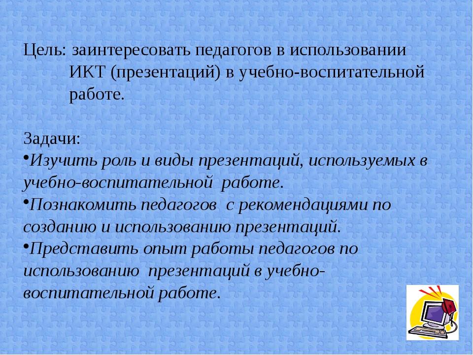 Цель: заинтересовать педагогов в использовании ИКТ (презентаций) в учебно-вос...
