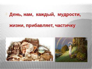 День, нам, каждый, мудрости, жизни, прибавляет, частичку