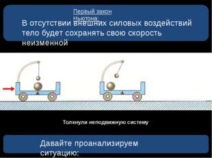 Первый закон Ньютона: В отсутствии внешних силовых воздействий тело будет со