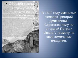 В 1692 году именитый человек Григорий Дмитриевич Строгонов получил от царей