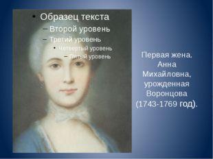 Первая жена. Анна Михайловна, урожденная Воронцова (1743-1769 год).