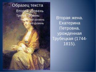 Вторая жена. Екатерина Петровна, урожденная Трубецкая (1744-1815).