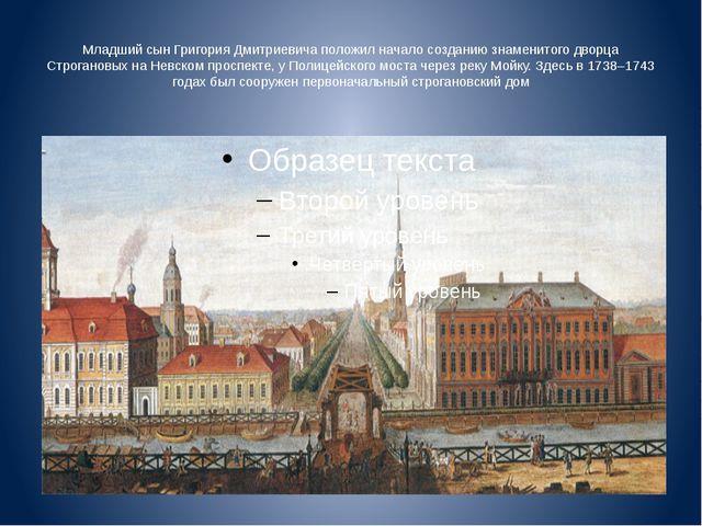 Младший сын Григория Дмитриевича положил начало созданию знаменитого дворца С...