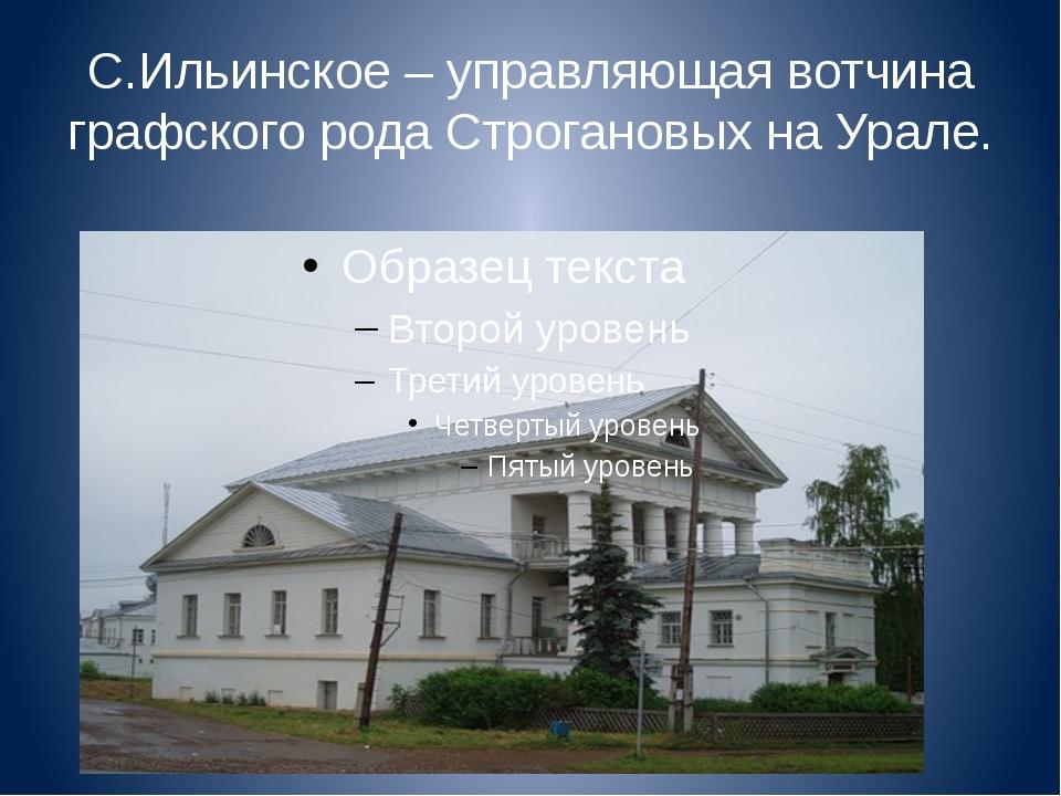 С.Ильинское – управляющая вотчина графского рода Строгановых на Урале.
