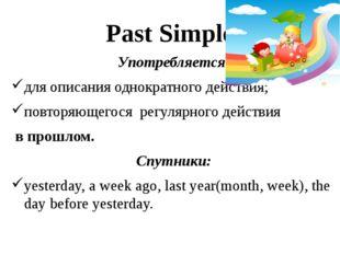 Past Simple Употребляется: для описания однократного действия; повторяющегося