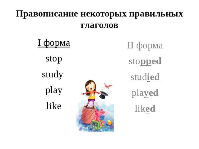 Правописание некоторых правильных глаголов I форма stop study play like II фо...
