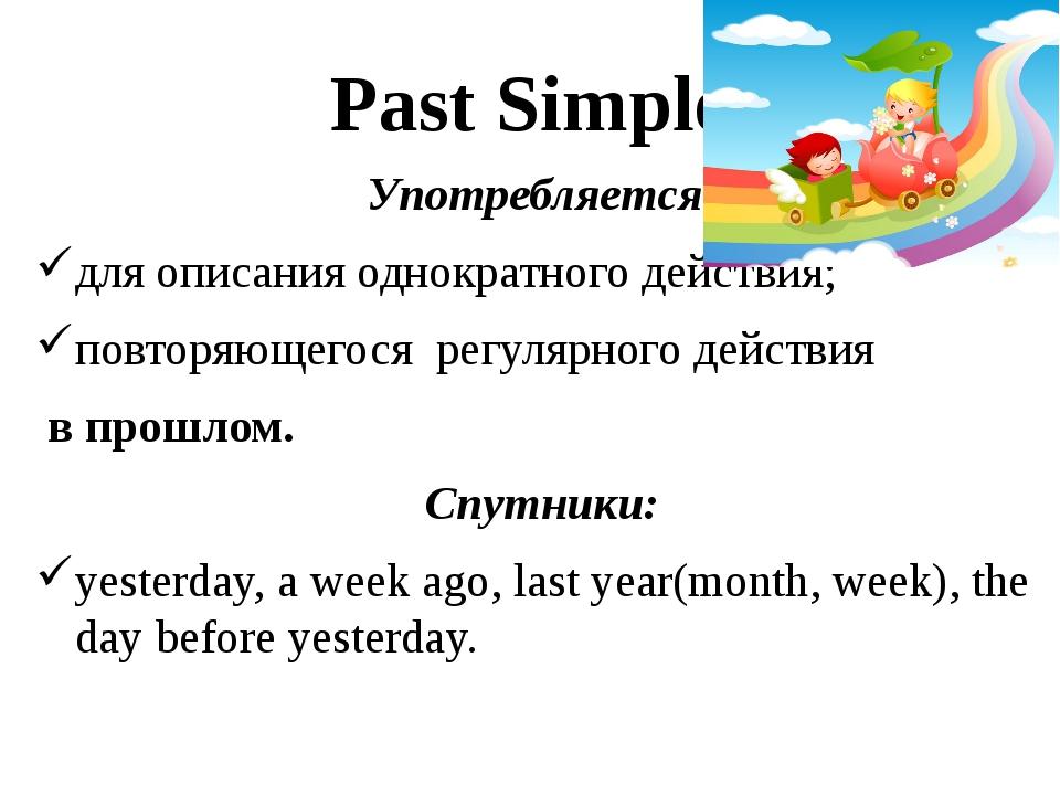 Past Simple Употребляется: для описания однократного действия; повторяющегося...