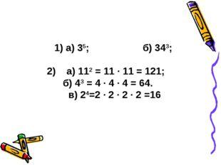 1) а) 35;б) 343; 2) а) 112 = 11 · 11 = 121;  б) 43 = 4 · 4 · 4 = 64. в) 2