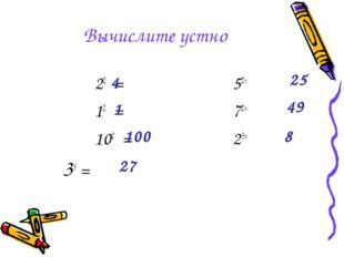 Вычислите устно 22 = 52= 12 = 72= 102 = 23= 33 = 4 1 100 27 25 49 8