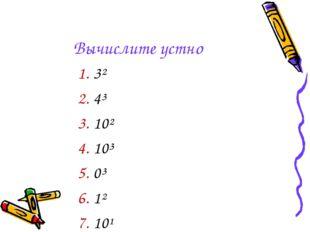 Вычислите устно 3² 4³ 10² 10³ 0³ 1² 10¹