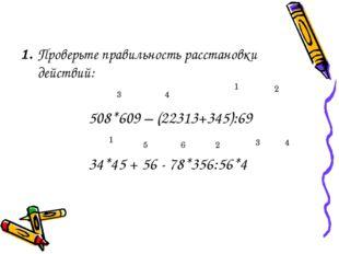 1. Проверьте правильность расстановки действий: 508*609 – (22313+345):69