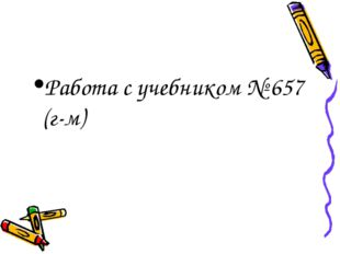 Работа с учебником № 657 (г-м)
