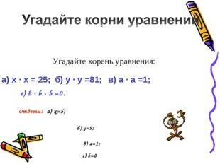 г) b · b · b =0. б) y=9; в) а=1; г) b=0 Угадайте корень уравнения: а) x · x =