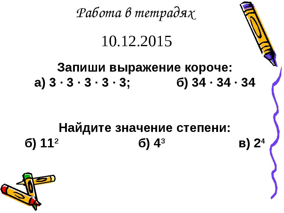 Запиши выражение короче: а) 3 · 3 · 3 · 3 · 3;б) 34 · 34 · 34 Найдите значе...