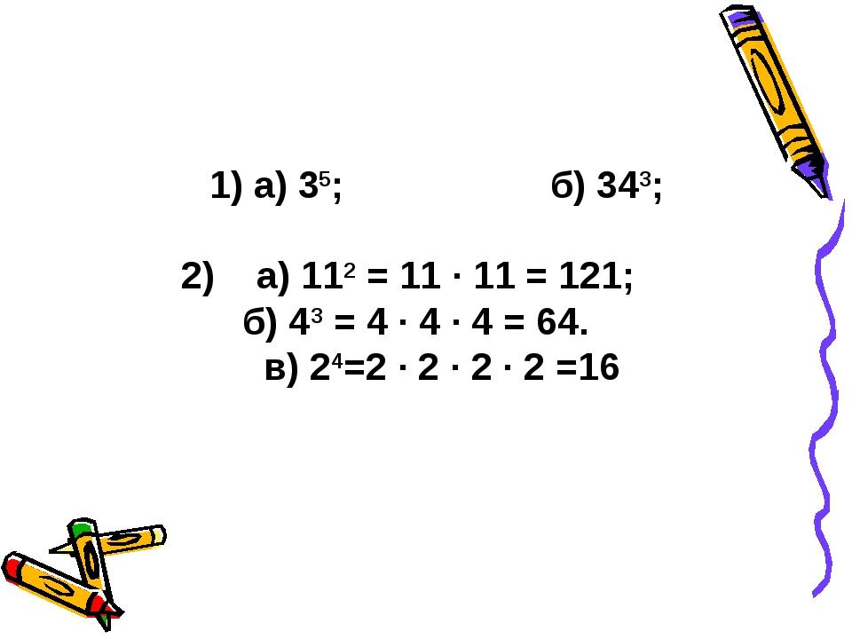 1) а) 35;б) 343; 2) а) 112 = 11 · 11 = 121;  б) 43 = 4 · 4 · 4 = 64. в) 2...