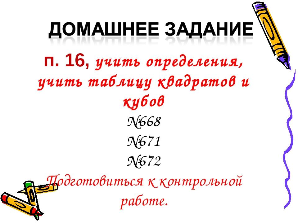 п. 16, учить определения, учить таблицу квадратов и кубов №668 №671 №672 Подг...