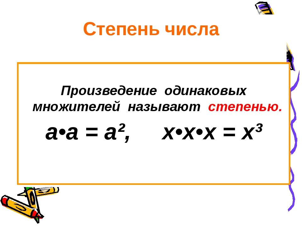 Степень числа Произведение одинаковых множителей называют степенью. а•а = а²,...