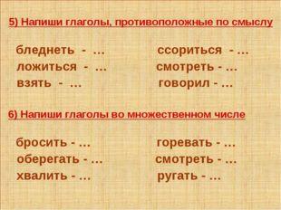 5) Напиши глаголы, противоположные по смыслу бледнеть - … ссориться - … ложи