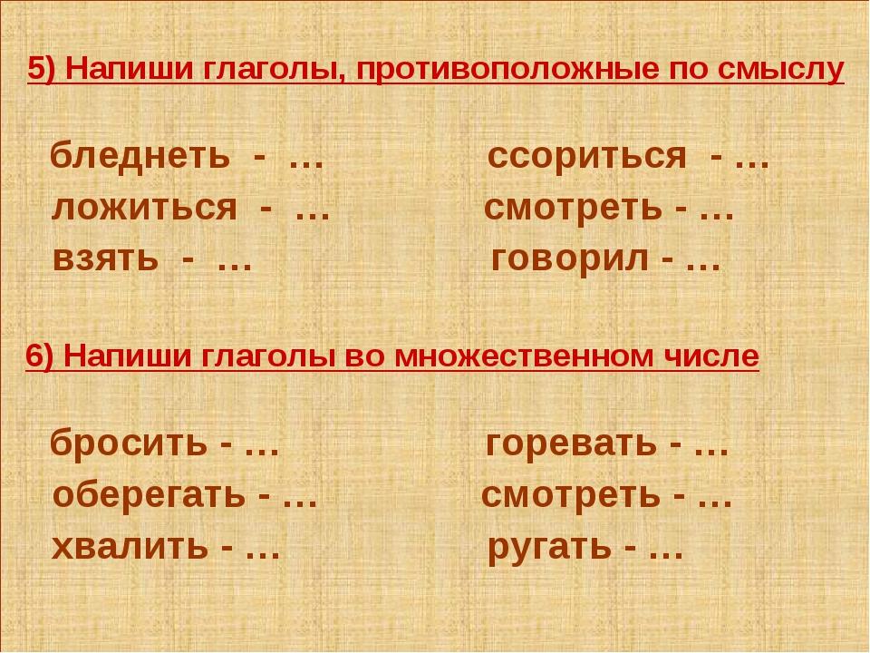 5) Напиши глаголы, противоположные по смыслу бледнеть - … ссориться - … ложи...