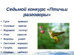 Седьмой конкурс «Птичьи разговоры» Гуси крякают Соловьи кричат Журавли гогочу