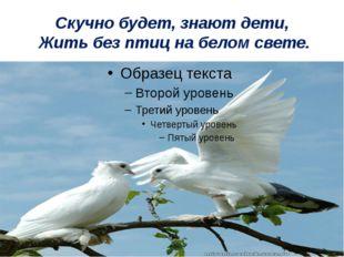 Скучно будет, знают дети, Жить без птиц на белом свете.