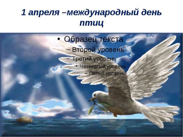 1 апреля –международный день птиц