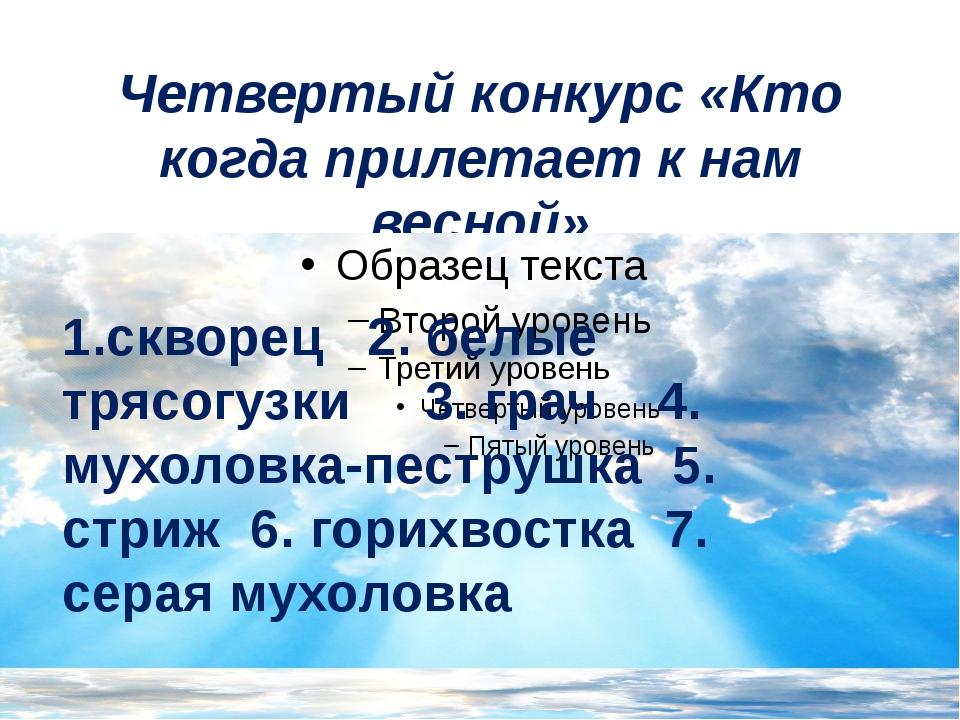 Четвертый конкурс «Кто когда прилетает к нам весной» 1.скворец 2. белые трясо...
