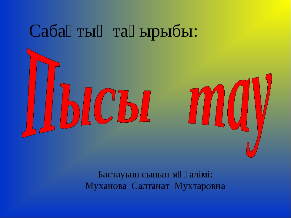 Сабақтың тақырыбы: Бастауыш сынып мұғалімі: Муханова Салтанат Мухтаровна