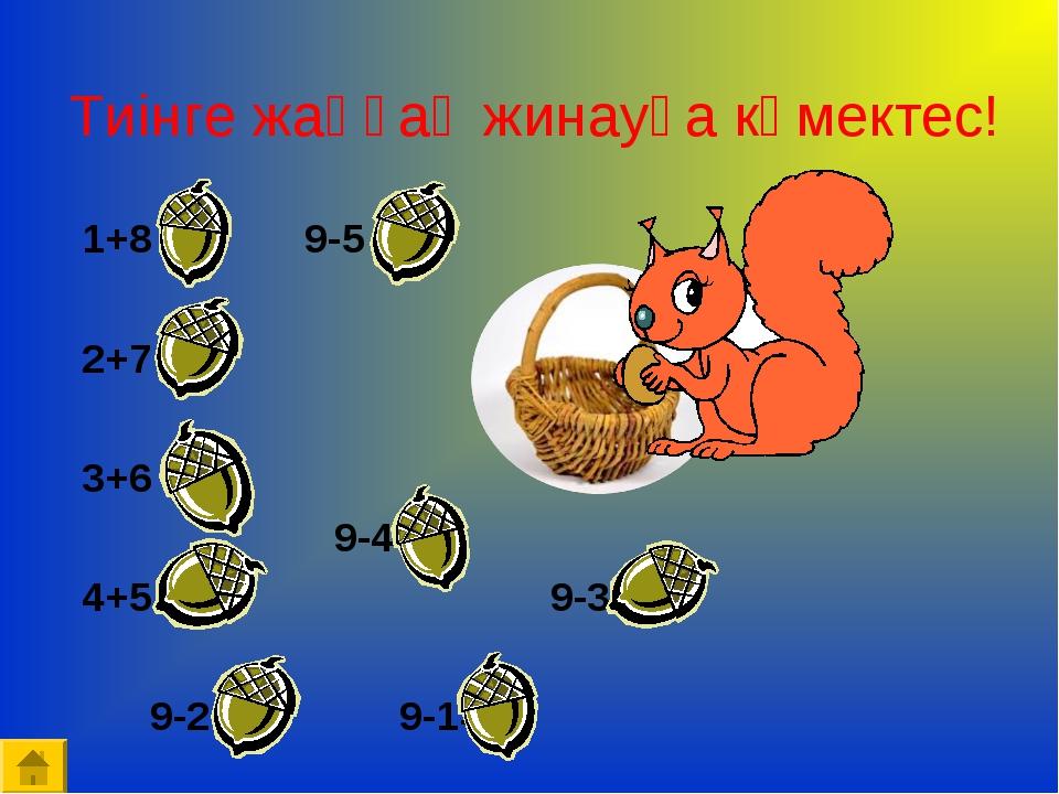 Тиінге жаңғақ жинауға көмектес! 1+8 =9 9-5 =4 2+7 =9 3+6 =9 9-4 =5 4+5...