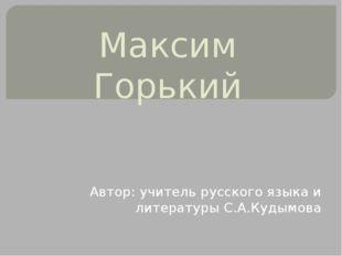 Максим Горький Автор: учитель русского языка и литературы С.А.Кудымова