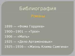Библиография Романы 1899— «Фома Гордеев» 1900—1901— «Трое» 1906— «Мать» 19