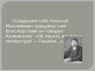Псевдоним себе Алексей Максимович придумал сам. Впоследствии он говорил Калю