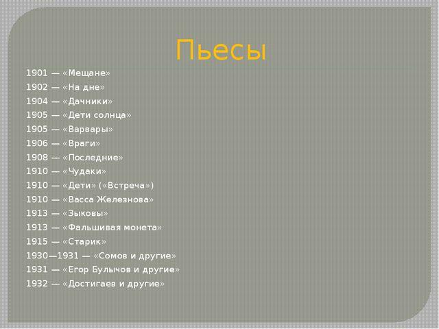 Пьесы 1901— «Мещане» 1902— «На дне» 1904— «Дачники» 1905— «Дети солнца» 1...