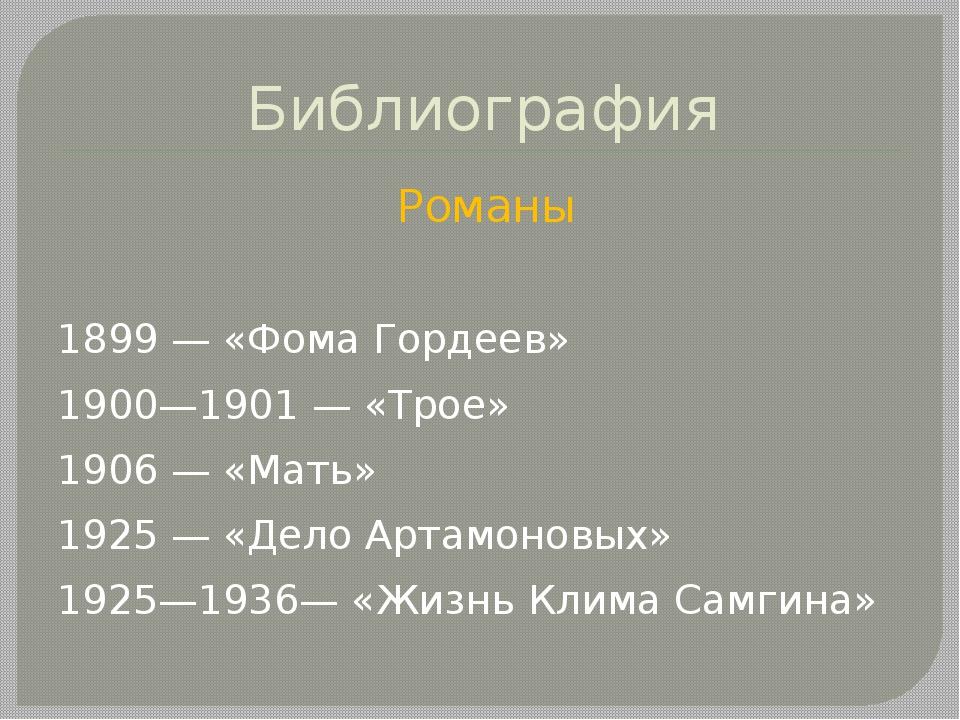 Библиография Романы 1899— «Фома Гордеев» 1900—1901— «Трое» 1906— «Мать» 19...
