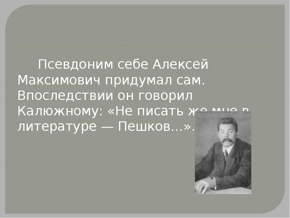 Псевдоним себе Алексей Максимович придумал сам. Впоследствии он говорил Калю...