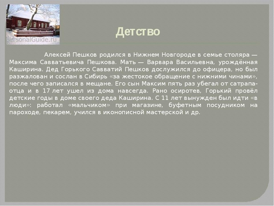 Детство Алексей Пешков родился в Нижнем Новгороде в семье столяра— Максима...