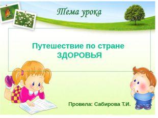 Путешествие по стране ЗДОРОВЬЯ Провела: Сабирова Т.И.