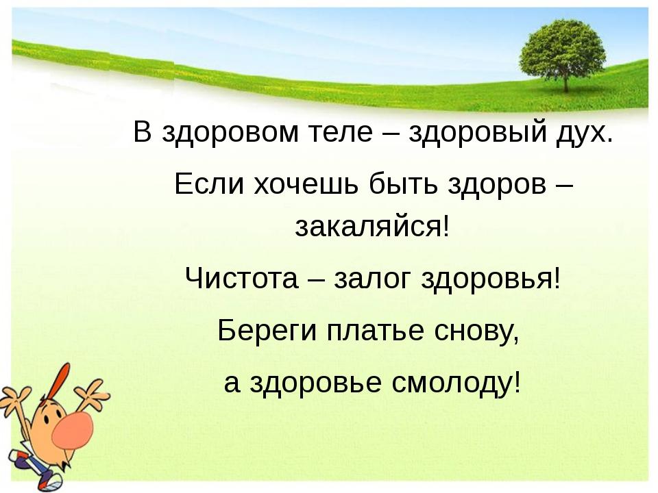 В здоровом теле – здоровый дух. Если хочешь быть здоров – закаляйся! Чистота...