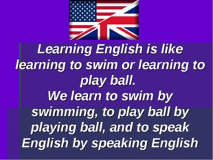 Learning English is like learning to swim or learning to play ball. We learn