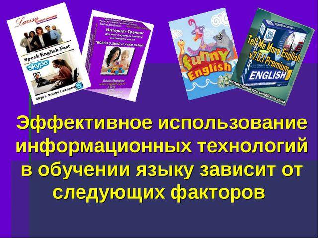 Эффективное использование информационных технологий в обучении языку зависит...