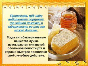 Принимать мёд надо небольшими порциями (по чайной ложечке) и задерживать во р