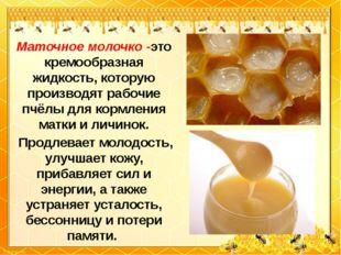 Маточное молочко -это кремообразная жидкость, которую производят рабочие пчёл