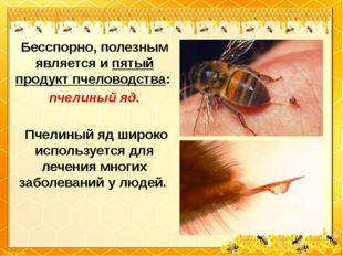 Бесспорно, полезным является и пятый продукт пчеловодства: пчелиный яд. Пчели