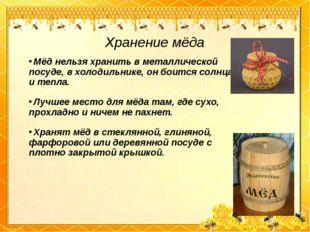 Хранение мёда Мёд нельзя хранить в металлической посуде, в холодильнике, он б