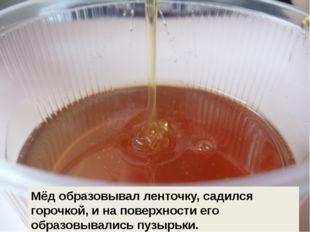 Мёд образовывал ленточку, садился горочкой, и на поверхности его образовывали