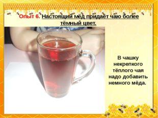 Опыт 6. Настоящий мёд придаёт чаю более тёмный цвет. В чашку некрепкого тёпл