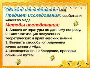 Объект исследования: мёд. Предмет исследования: свойства и качество мёда. Мет