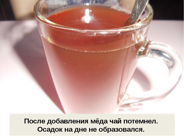 После добавления мёда чай потемнел. Осадок на дне не образовался.