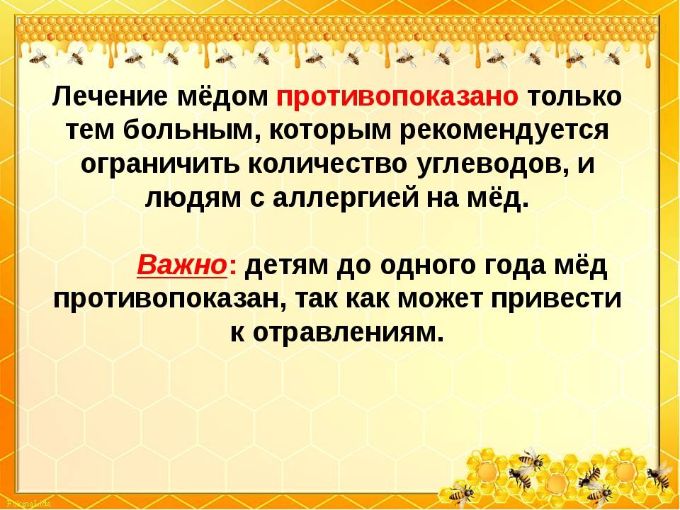 Лечение мёдом противопоказано только тем больным, которым рекомендуется огран...